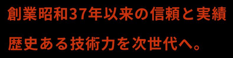 創業昭和37年以来の信頼の実績 歴史ある技術力を次世代へ。